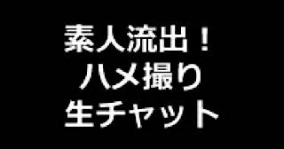 盗撮AV:★素人流出!ハメ撮り生チャット:まんこ
