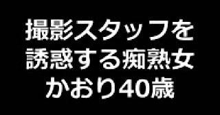 盗撮AV:★撮影スタッフを誘惑する痴熟女 かおり40歳:まんこ
